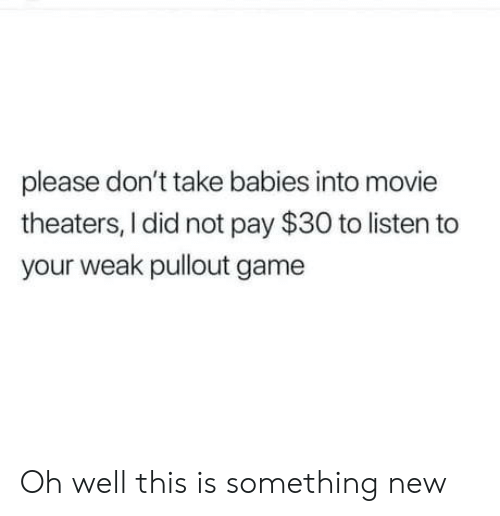 Pullout game: please don't take babies into movie  theaters, I did not pay $30 to listen to  your weak pullout game Oh well this is something new
