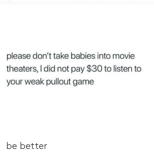 Pullout game: please don't take babies into movie  theaters, I did not pay $30 to listen to  your weak pullout game be better