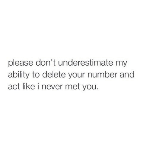 underestimate: please don't underestimate my  ability to delete your number and  act like i never met you.