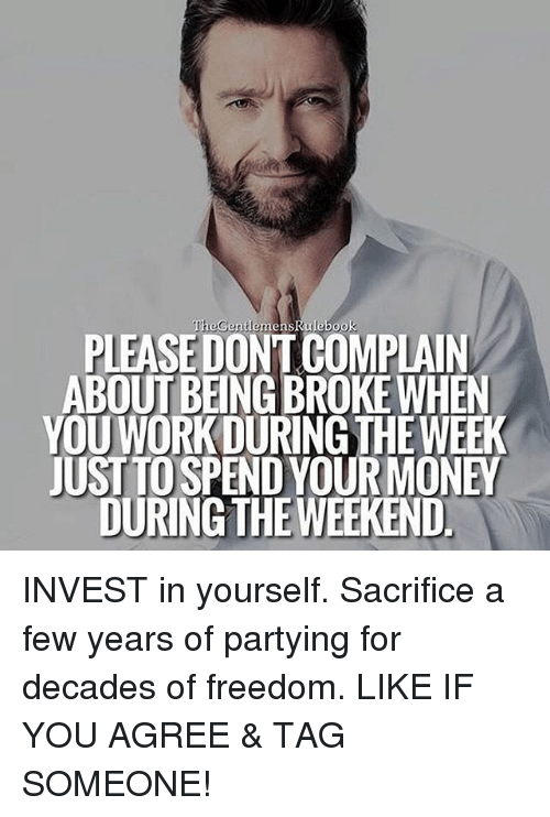 Memes, Wee, and The Weekend: PLEASE DONTCOMPLAIN  ABOUT BEING BROKEWHEN  OUWORK DURING THE WEE  JUST TO SPENDYOURMONEY  DURING THE WEEKEND. INVEST in yourself. Sacrifice a few years of partying for decades of freedom. LIKE IF YOU AGREE & TAG SOMEONE!