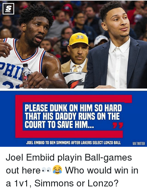 Embiid: PLEASE DUNK ON HIM SO HARD  THAT HIS DADDY RUNS ON THE  COURT TO SAVE HIM  JOEL EMBIID TO BEN SIMMONS AFTER LAKERS SELECT LONZO BALL  VIA TWITTER Joel Embiid playin Ball-games out here👀😂 Who would win in a 1v1, Simmons or Lonzo?