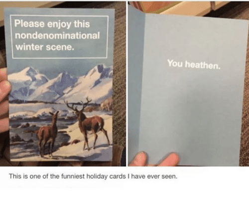 Winter, One, and Holiday: Please enjoy this  nondenominational  winter scene.  You heathen.  This is one of the funniest holiday cards I have ever seen.