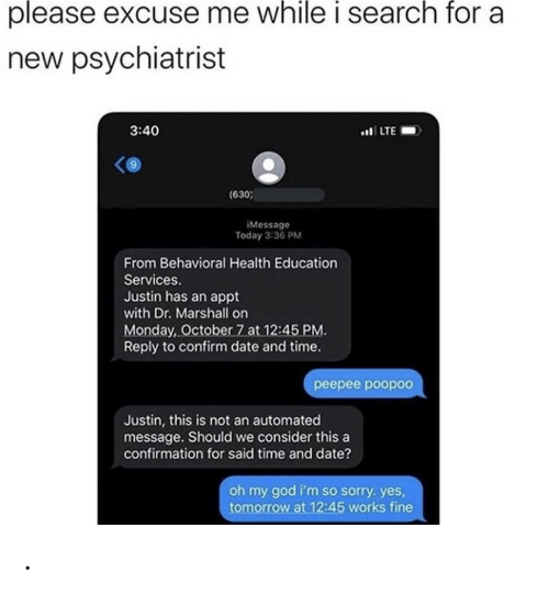 psychiatrist: please excuse me while i search for a  new psychiatrist  3:40  .LTE  (630  iMessage  Today 3:36 PM  From Behavioral Health Education  Services.  Justin has an appt  with Dr. Marshall on  Monday, October 7 at 12:45 PM.  Reply to confirm date and time.  реерее роороо  Justin, this is not an automated  message. Should we consider this a  confirmation for said time and date?  oh my god i'm so sorry. yes,  tomorrow at 12:45 works fine .