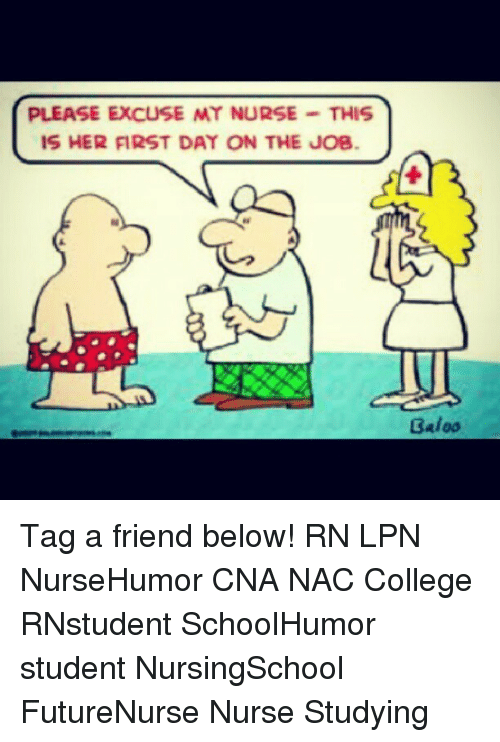 Memes, 🤖, and Job: PLEASE EXCUSE MY NURSE  THIS  IS HER FIRST DAY ON THE JOB  3aloo Tag a friend below! RN LPN NurseHumor CNA NAC College RNstudent SchoolHumor student NursingSchool FutureNurse Nurse Studying