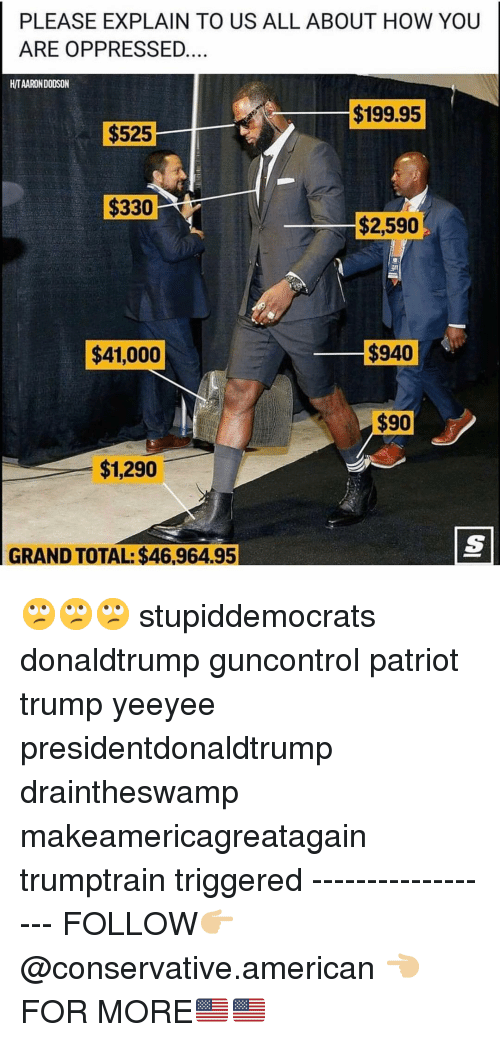Makeamericagreatagain: PLEASE EXPLAIN TO US ALL ABOUT HOW YOUU  ARE OPPRESSED  H/TAARON DODSON  $199.95  $525  $330  $2,590  $41,000  $940  $1,290  GRAND TOTAL: $46,964.95 🙄🙄🙄 stupiddemocrats donaldtrump guncontrol patriot trump yeeyee presidentdonaldtrump draintheswamp makeamericagreatagain trumptrain triggered ------------------ FOLLOW👉🏼 @conservative.american 👈🏼 FOR MORE🇺🇸🇺🇸