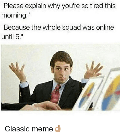 """Classic Meme: """"Please explain why you're so tired this  morning.""""  """"Because the whole squad was online  until 5 Classic meme👌🏽"""