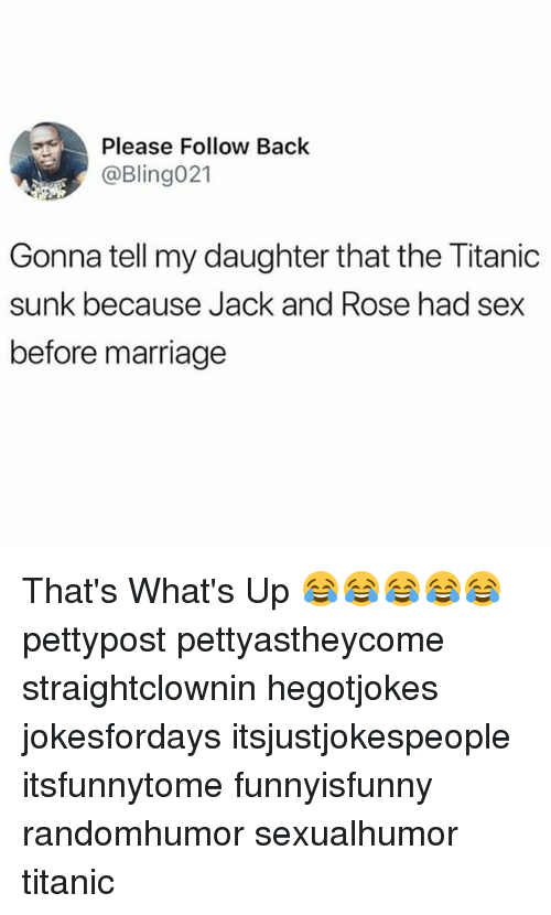 Marriage, Memes, and Sex: Please Follow Back  @Bling021  Gonna tell my daughter that the Titanic  sunk because Jack and Rose had sex  before marriage That's What's Up 😂😂😂😂😂 pettypost pettyastheycome straightclownin hegotjokes jokesfordays itsjustjokespeople itsfunnytome funnyisfunny randomhumor sexualhumor titanic
