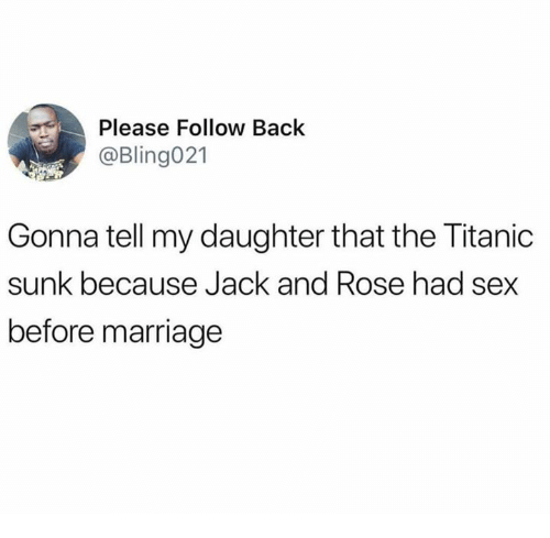 Dank, Marriage, and Sex: Please Follow Back  @Bling021  Gonna tell my daughter that the Titanic  sunk because Jack and Rose had sex  before marriage