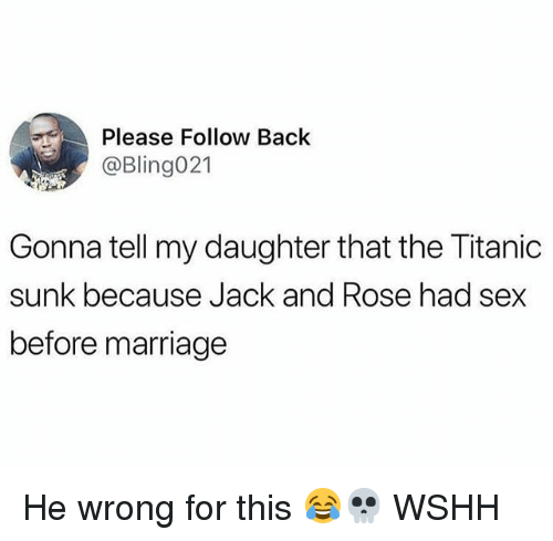 Marriage, Memes, and Sex: Please Follow Back  @Bling021  Gonna tell my daughter that the Titanic  sunk because Jack and Rose had sex  before marriage He wrong for this 😂💀 WSHH