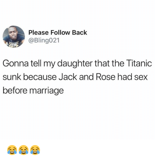 Marriage, Sex, and Titanic: Please Follow Back  @Bling021  Gonna tell my daughter that the Titanic  sunk because Jack and Rose had sex  before marriage 😂😂😂