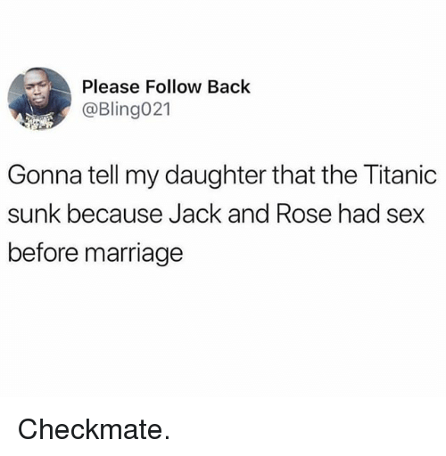 Marriage, Memes, and Sex: Please Follow Back  @Bling021  Gonna tell my daughter that the Titanic  sunk because Jack and Rose had sex  before marriage Checkmate.