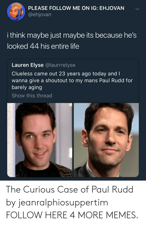 paul rudd: PLEASE FOLLOW ME ON IG: EHJOVAN  @ehjovarn  i think maybe just maybe its because he's  looked 44 his entire life  Lauren Elyse @laurrrelyse  Clueless came out 23 years ago today and I  wanna give a shoutout to my mans Paul Rudd for  barely aging  Show this thread The Curious Case of Paul Rudd by jeanralphiosuppertim FOLLOW HERE 4 MORE MEMES.