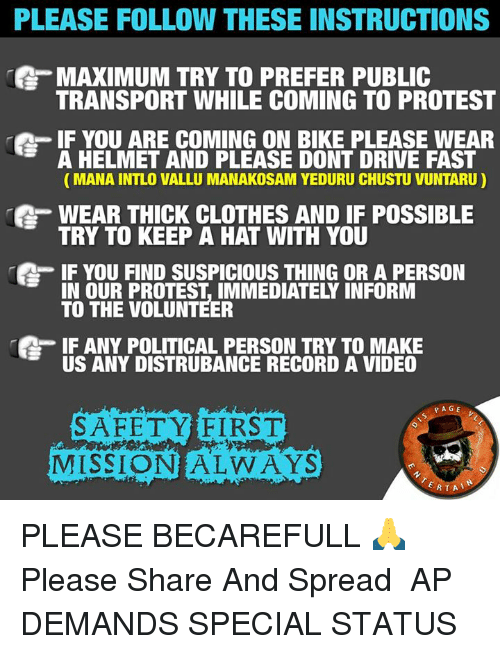 helmet: PLEASE FOLLOW THESE INSTRUCTIONS  MAXIMUM TRY TO PREFER PUBLIC  TRANSPORT WHILE COMING TO PROTEST  IF YOU ARE COMING ON BIKE PLEASE WEAR  A HELMET AND PLEASE DONT DRIVE FAST  MANA INTLO VALLU MANAKOSAM YEDURU CHUSTU VUNTARU)  WEAR THICK CLOTHES AND IF POSSIBLE  TRY TO KEEP A HAT WITH YOU  IF YOU FIND SUSPICIOUS THING OR A PERSON  OUR PROTEST IMMEDIATELY INFORM  TO THE VOLUNTEER  IF ANY POLITICAL PERSON TRY TO MAKE  US ANY DISTRUBANCE RECORD A VIDEO  PAGE  SAFETY FIRST  MISSION  WAYS  RTA PLEASE BECAREFULL 🙏 Please Share And Spread   ☞ AP DEMANDS SPECIAL STATUS  ☜