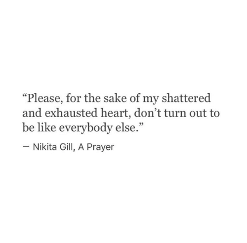 """shattered: """"Please, for the sake of my shattered  and exhausted heart, don't turn out to  be like everybody else.""""  - Nikita Gill, A Prayer"""