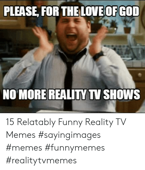 Relatably: PLEASE, FOR THELOVE OFGOD  NO MORE REALITY TV SHOWS 15 Relatably Funny Reality TV Memes #sayingimages #memes #funnymemes #realitytvmemes