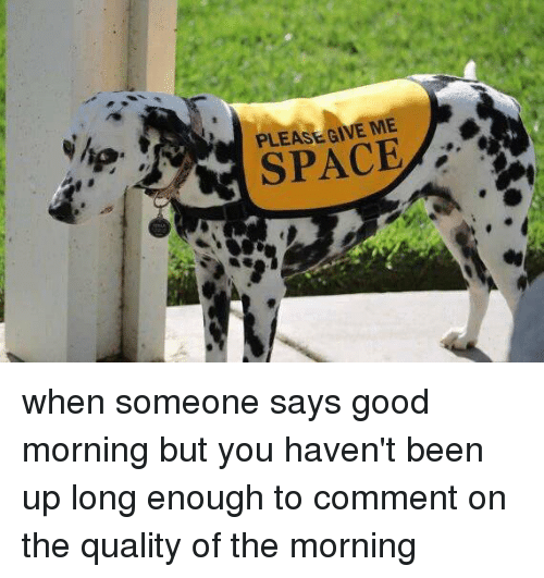PLEASE GIVE ME SPACE When Someone Says Good Morning But
