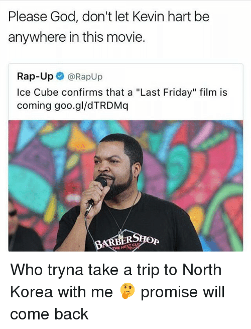 """Friday, God, and Ice Cube: Please God, don't let Kevin hart be  anywhere in this movie.  Rap-Up e》 @Rapup  Ice Cube confirms that a """"Last Friday"""" film is  coming goo.gl/dTRDMq  Op Who tryna take a trip to North Korea with me 🤔 promise will come back"""