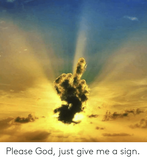 Just Give: Please God, just give me a sign.