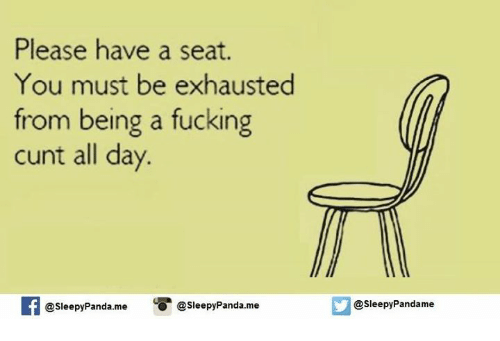 Fucking Cunts: Please have a seat.  You must be exhausted  from being a fucking  cunt all day.  If @Sleepy Panda.me  @Sleepy Panda. me  asleepyPandame