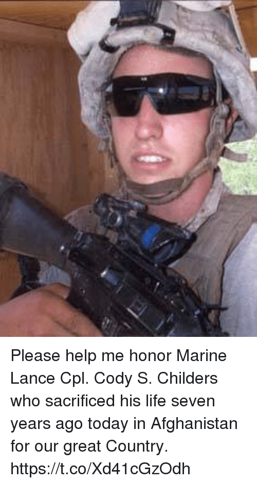 Life, Memes, and Afghanistan: Please help me honor Marine Lance Cpl. Cody S. Childers who sacrificed his life seven years ago today in Afghanistan for our great Country. https://t.co/Xd41cGzOdh