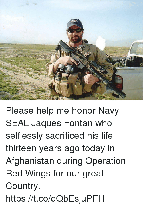 Life, Memes, and Afghanistan: Please help me honor Navy SEAL Jaques Fontan who selflessly sacrificed his life thirteen years ago today in Afghanistan during Operation Red Wings for our great Country. https://t.co/qQbEsjuPFH