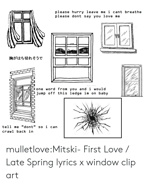 "I Cant Breathe: please hurry leave me i cant breathe  please dont say you love me  胸がはち切れそうで  one word from you and i would  jump off this ledge im on baby  tell me ""dont"" so i can  crawl back in mulletlove:Mitski- First Love / Late Spring lyrics x window clip art"