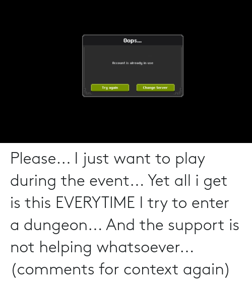 I Try: Please... I just want to play during the event... Yet all i get is this EVERYTIME I try to enter a dungeon... And the support is not helping whatsoever... (comments for context again)