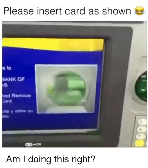 Memes, Bank, and Am I Doing This Right: Please insert card as shown  e to  BANK O  nd Remove  ard Am I doing this right?