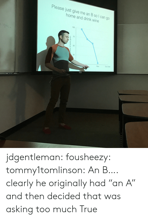 """due date: Please just give me an B so l can go  home and drink wine  100  c 75  50  25  Due Date  Now jdgentleman:  fousheezy:  tommy1tomlinson:  An B….  clearly he originally had""""an A"""" and then decided that was asking too much  True"""