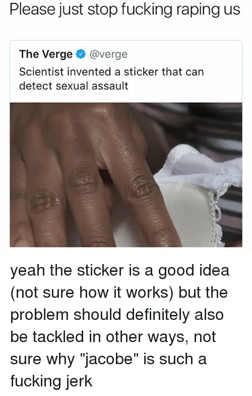 "Jerkings: Please just stop fucking raping us  The Verge @verge  Scientist invented a sticker that can  detect sexual assault yeah the sticker is a good idea (not sure how it works) but the problem should definitely also be tackled in other ways, not sure why ""jacobe"" is such a fucking jerk"