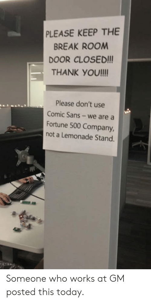 comic sans: PLEASE KEEP THE  BREAK ROOM  DOOR CLOSED!!  THANK YOU!ll  Please don't use  Comic Sans- we are a  Fortune 500 Company,  not a Lemonade Stand. Someone who works at GM posted this today.