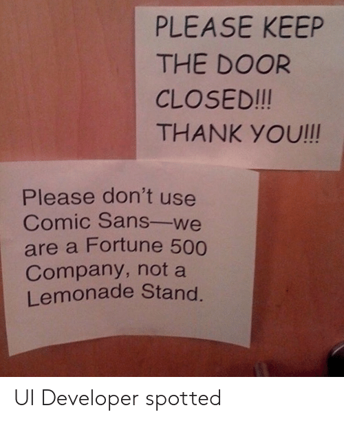 comic sans: PLEASE KEEP  THE DOOR  CLOSED!!!  THANK YOU!!!  Please don't use  Comic Sans-we  are a Fortune 500  Company, not a  Lemonade Stand UI Developer spotted
