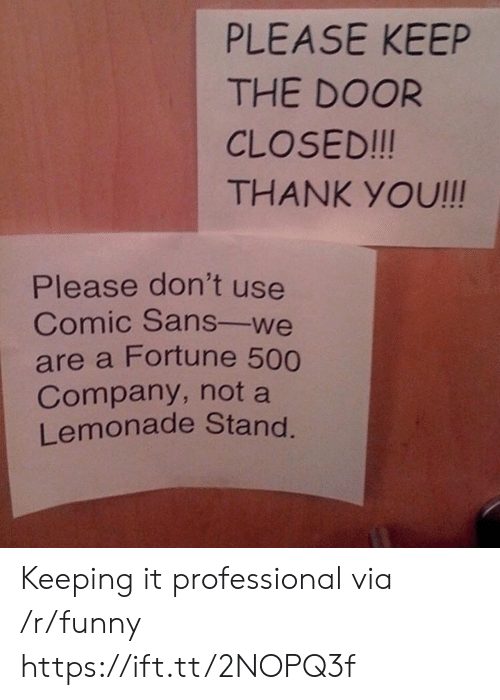 comic sans: PLEASE KEEP  THE DOOR  CLOSED!!!  THANK YOU!!!  Please don't use  Comic Sans-we  are a Fortune 500  Company, not a  Lemonade Stand Keeping it professional via /r/funny https://ift.tt/2NOPQ3f