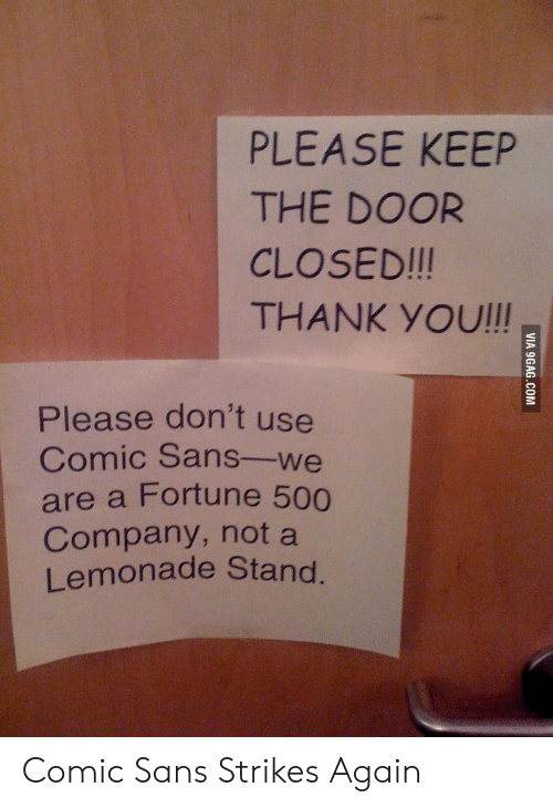 comic sans: PLEASE KEEP  THE DOOR  CLOSED!!!  THANK YOU!!!  Please don't use  Comic Sans-we  are a Fortune 500  Company, not a  Lemonade Stand. Comic Sans Strikes Again