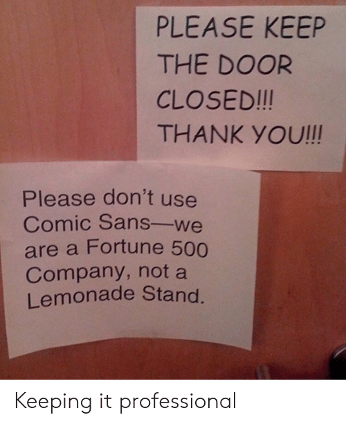 comic sans: PLEASE KEEP  THE DOOR  CLOSED!!!  THANK YOU!!!  Please don't use  Comic Sans-we  are a Fortune 500  Company, not a  Lemonade Stand Keeping it professional