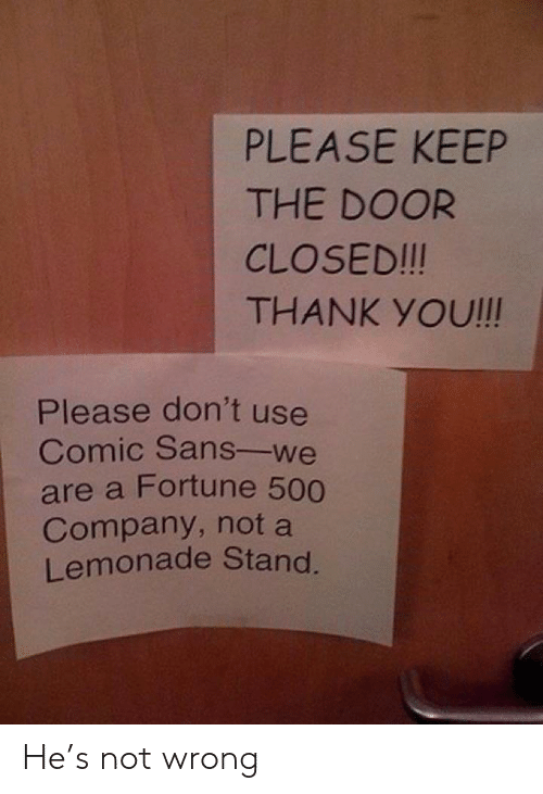 comic sans: PLEASE KEEP  THE DOOR  CLOSED!!!  THANK YOU!!!  Please don't use  Comic Sans-we  are a Fortune 500  Company, not a  Lemonade Stand. He's not wrong