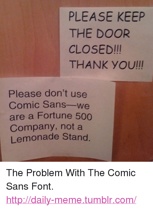 """Lemonade: PLEASE KEEP  THE DOOR  CLOSED!!!  THANKYOU!!  Please don't use  Comic Sans-we  are a Fortune 500  Company, not a  Lemonade Stand. <p>The Problem With The Comic Sans Font.<br/><a href=""""http://daily-meme.tumblr.com""""><span style=""""color: #0000cd;""""><a href=""""http://daily-meme.tumblr.com/"""">http://daily-meme.tumblr.com/</a></span></a></p>"""