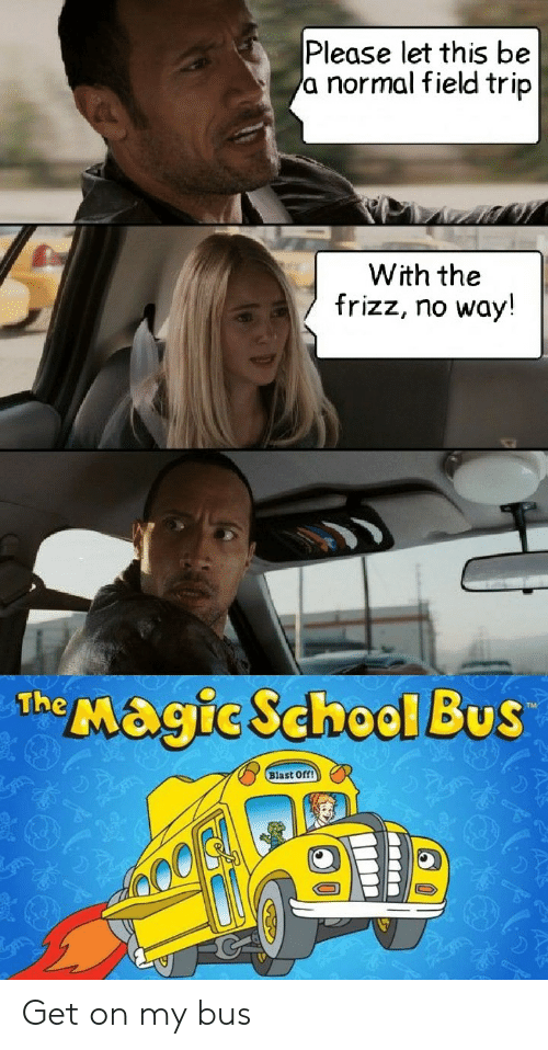 The Magic School Bus: Please let this be  a normal field trip  With the  frizz, no way!  The Magic School Bus  Blast Off! Get on my bus