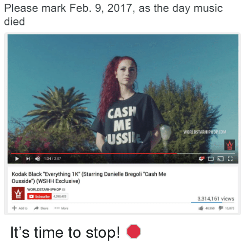 """Dank Memes, Kodak, and Danielle: Please mark Feb. 9, 2017, as the day music  died  CASH  ME  WORLDSTARHIPHOPCOM  USSI  134/207  Kodak Black """"Everything 1K"""" (Starring Danielle Bregoli """"Cash Me  Ousside"""") (WSHH Exclusive)  WORLDSTARHIPHOP  Subscribe 4330A3  3,314,161 views  Add to Share It's time to stop! 🛑"""