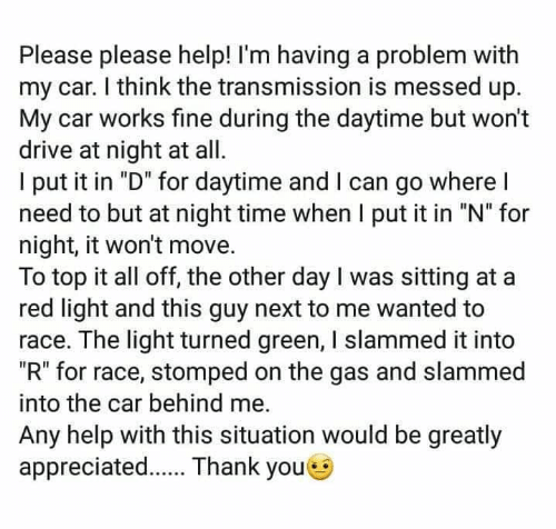 """Youe: Please please help! I'm having a problem with  my car. I think the transmission is messed up.  My car works fine during the daytime but won't  drive at night at all  l put it in """"D"""" for daytime and l can go where l  need to but at night time when I put it in """"N"""" for  night, it won't move.  To top it all off, the other day I was sitting at a  red light and this guy next to me wanted to  race. The light turned green, I slammed it into  """"R"""" for race, stomped on the gas and slammed  into the car behind me.  Any help with this situation would be greatly  appreciated. Thank youe"""