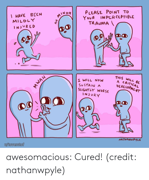 injured: PLEASE POINT TO  I HAVE BEEN  MILDLY  MINOR  IMPERCEPTIBLE  YOUR  TRAUMA  INJURED  THIS WILL BE  A CRITICAL  DEVELOPMENT  I WILL NOW  SUSTAIN A  SLIGHTLY WORSE  INJURY  NATHANWPYLE  u/toverstof  MWAH awesomacious:  Cured! (credit: nathanwpyle)