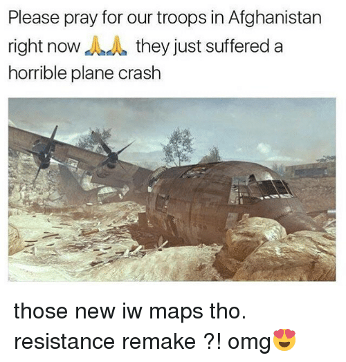 Memes, Omg, and Afghanistan: Please pray for our troops in Afghanistan  right now d theyjust suffered a  right now AA they just suffered a  horrible plane crash those new iw maps tho. resistance remake ?! omg😍