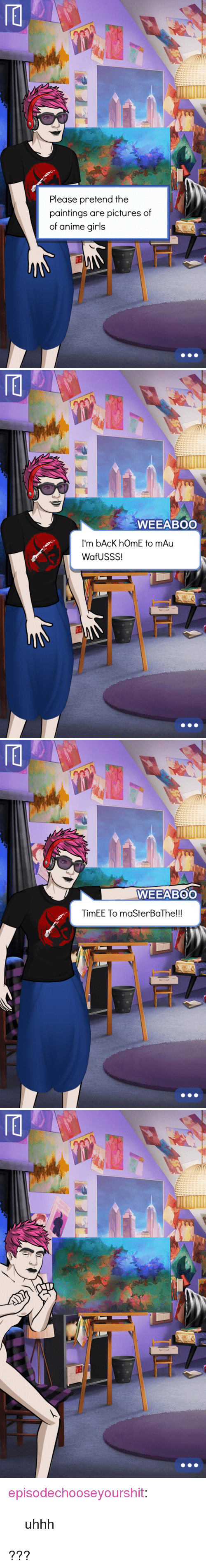 """Uhhh: Please pretend the  paintings are pictures of  of anime girls   WEEABOO  I'm bAcK hOmE to mAu  WafUSSS!   WEEABOO  TimEE To maSterBaThe!!! <p><a href=""""https://episodechooseyourshit.tumblr.com/post/160100624744/uhhh"""" class=""""tumblr_blog"""">episodechooseyourshit</a>:</p>  <blockquote><p>uhhh</p></blockquote>  <p>???</p>"""
