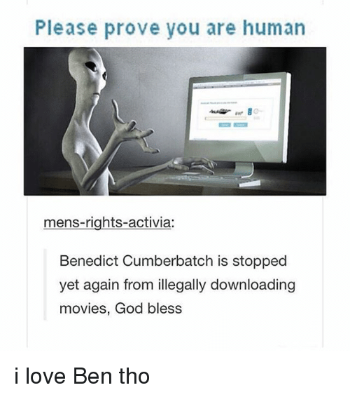 Benedicted: Please prove you are human  mens-rights-activia:  Benedict Cumberbatch is stopped  yet again from illegally downloading  movies, God bless i love Ben tho
