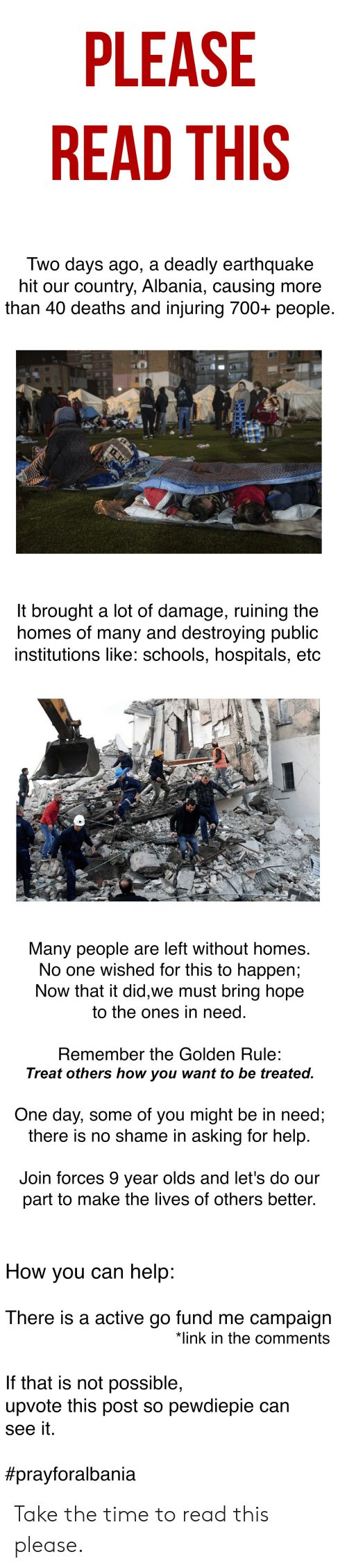 The Golden Rule: PLEASE  READ THIS  Two days ago, a deadly earthquake  hit our country, Albania, causing more  than 40 deaths and injuring 700+ people.  It brought a lot of damage, ruining the  homes of many and destroying public  institutions like: schools, hospitals, etc  EM  Many people are left without homes.  No one wished for this to happen;  Now that it did,we must bring hope  to the ones in need.  Remember the Golden Rule:  Treat others how you want to be treated.  One day, some of you might be in need;  there is no shame in asking for help.  Join forces 9 year olds and let's do our  part to make the lives of others better.  How you can help:  There is a active go fund me campaign  *link in the comments  If that is not possible,  upvote this post so pewdiepie can  see it.  Take the time to read this please.