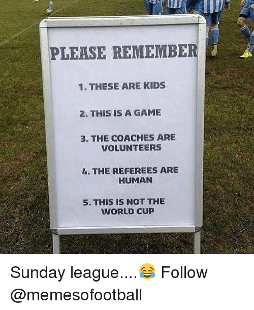 humanism: PLEASE REMEMBE  1. THESE ARE KIDS  2. THIS IS A GAME  3. THE COACHES ARE  VOLUNTEERS  4. THE REFEREES ARE  HUMAN  5. THIS IS NOT THE  WORLD CUP Sunday league....😂 Follow @memesofootball