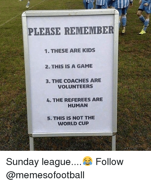 humanism: PLEASE REMEMBER  1. THESE ARE KIDS  2. THIS IS A GAME  3. THE COACHES ARE  VOLUNTEERS  L. THE REFEREES ARE  HUMAN  5. THIS IS NOT THE  WORLD CUP Sunday league....😂 Follow @memesofootball