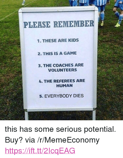 """Game, Kids, and A Game: PLEASE REMEMBER  1. THESE ARE KIDS  2. THIS IS A GAME  3. THE COACHES ARE  VOLUNTEERS  4. THE REFEREES ARE  HUMAN  5. EVERYBODY DIES <p>this has some serious potential. Buy? via /r/MemeEconomy <a href=""""https://ift.tt/2IcqEAG"""">https://ift.tt/2IcqEAG</a></p>"""