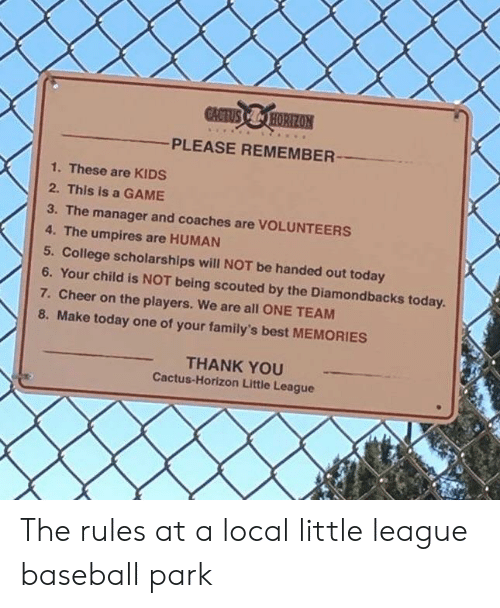 coaches: PLEASE REMEMBER  1. These are KIDS  2. This is a GAME  3. The manager and coaches are VOLUNTEERS  4. The umpires are HUMAN  5. College scholarships will NOT be handed out today  6. Your child is NOT being scouted by the Diamondbacks today.  7. Cheer on the players. We are all ONE TEAM  8. Make today one of your family's best MEMORIES  THANK YOU  Cactus-Horizon Little League The rules at a local little league baseball park