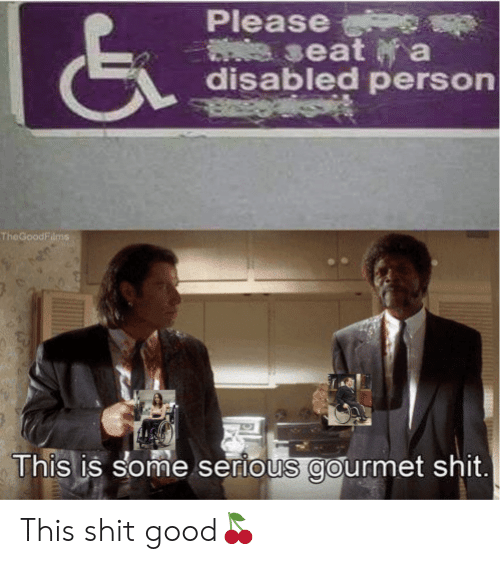 Disabled: Please  seat a  disabled person  TheGoodFilms  This is some serious gourmet shit. This shit good?